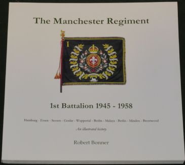 The Manchester Regiment 1st Battalion 1945-1958, An Illustrated History, by Robert Bonner